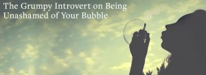 woman blowing a bubble   The Grumpy Introvert on Being Unashamed of Your Bubble